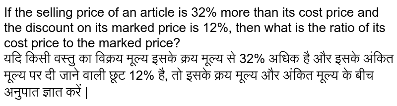 If the selling price of an article is 32% more than its cost price and the discount offered on its marked price is 12% then, what is the ra-tio of its cost price to the marked price ?