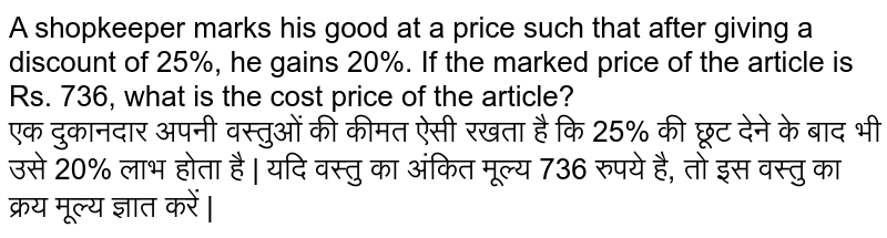 A shopkeeper marks his good at a price such that after giving a discount of 25%, the gains 20%. If the marked price of the article is 736, what is the cost price of the article ?