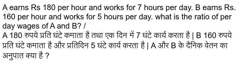 A earn 180 per hour and works for 7 hours per day. B earn 160 per hour and works for 5 hours per day. What is the ratio of per day wages of A and B?