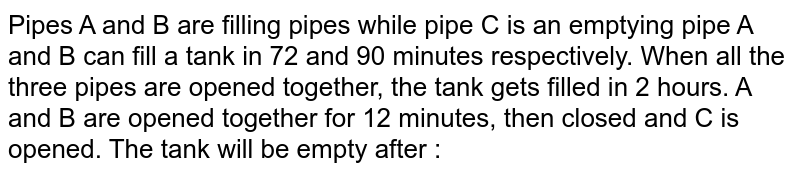 Pipes A and B are filling pipes while pipe C is an emptying pipe A and B can fill a tank in 72 and 90 minutes respectively. When all the three pipes are opened together, the tank gets filled in 2 hours. A and B are opened together for 12 minutes, then closed and C is opened. The tank will be empty after :