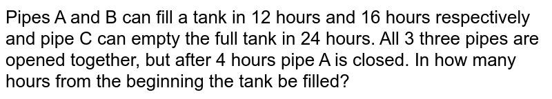 Pipes A and B can fill a tank in 12 hours and 16 hours respectively and pipe C can empty the full tank in 24 hours. All 3 three pipes are opened together, but after 4 hours pipe A is closed. In how many hours from the beginning the tank be filled?