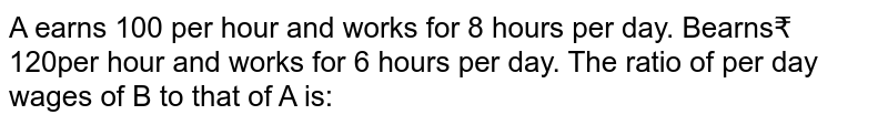 A earns 100 per hour and works for 8 hours per day. Bearns₹ 120per hour and works for 6 hours per day. The ratio of per day wages of B to that of A is: