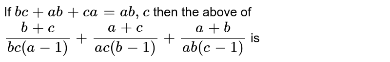 If `bc + ab + ca = ab,c ` then the above of `(b +c)/( bc (a - 1)) + (a + c)/( a c (b - 1)) + ( a +b )/( ab (c -1))` is