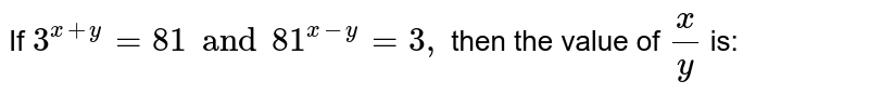 If `3 ^( x + y) = 81 and 91 ^( x + y) = 3,` then the value of `x/y` is: