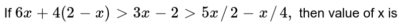 If `6x + 4 (2-x) gt 3x - 2 gt 5x //2 - x//4,` then value of x is