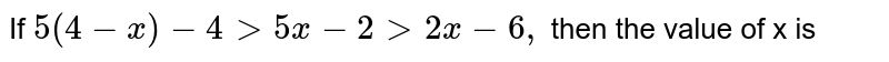 If `5 (4-x) - 4 gt 5x -2 gt 2x -6,` then the value of x is