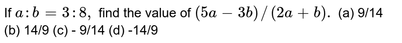 If `a:b = 3:8,` find the value of `(5a - 3b) //(2a +b).`