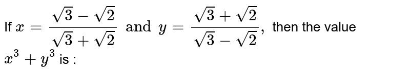 If `a = ( sqrt3 - sqrt2 )/( sqrt3 + sqrt2) and b = ( sqrt3 + sqrt2)/( sqrt3 - sqrt2),` then the value of `(a ^(2))/(b) + (b ^(2))/(a)` is: