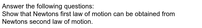 Answer the following questions:<br> Show that Newton's first law of motion can be obtained from Newton's second law of motion.