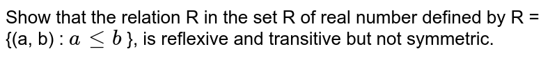 Show that the relation R in the set R of real number defined by R = {(a, b) : `a le b` }, is reflexive and transitive but not symmetric.