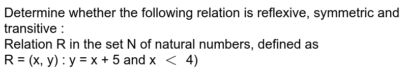 Determine whether the following relation is reflexive, symmetric and  transitive : <br> Relation R in the set N of natural numbers, defined as <br>  R = (x, y) : y = x + 5 and x `lt` 4)