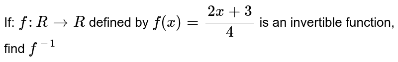 If: ` f : R rarr R` defined by `f(x)= (2x+3)/4`  is an invertible function, find `f^(-1)`