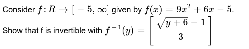 Consider `f: Rrarr[-5, oo]`  given by `f(x) = 9x^2 + 6x - 5`. Show that f is invertible with  `f^(-1)(y)=[(sqrt(y+6)-1)/3]`