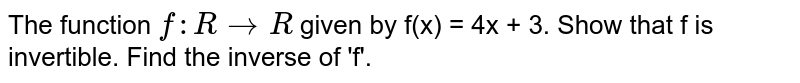 The function `f:R rarr R` given by f(x) = 4x + 3. Show that f is invertible. Find the inverse of 'f'.
