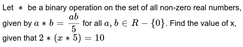 Let `**`  be a binary operation on the set of all non-zero real numbers, given by `a **b=(ab)/5` for all `a, b  in R- {0}`. Find the value of x, given that `2 ** (x **5) = 10`