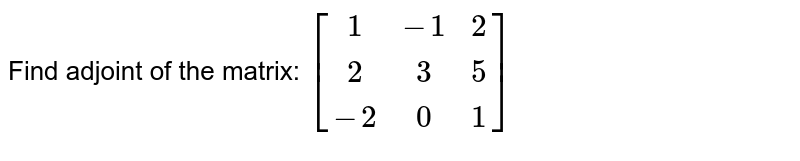 Find the adjoint of matrix `[(1,-1,2),(2,3,5),(-2,0,1)]`