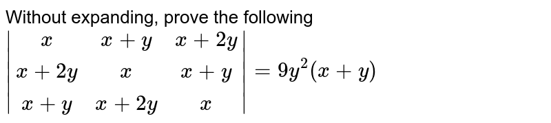 Without expanding, prove the following  <br> `|(x,x+y,x+2y),(x+2y,x,x+y),(x+y,x+2y,x)|=9y^2(x+y)`