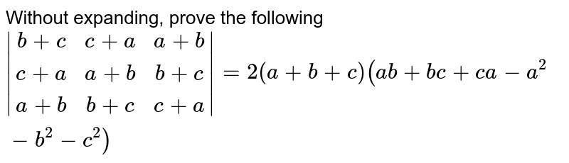 Without expanding, prove the following  <br> ` (b+c,c+a,a+b),(c+a,a+b,b+c),(a+b,b+c,c+a) =2(a+b+c)(ab+bc+ca-a^2-b^2-c^2)`