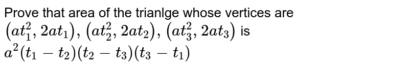 Prove that area of the trianlge whose vertices are `(at_1^2,2at_1) , (at_2^2,2at_2),(at_3^2,2at_3) ` is `a^2(t_1-t_2)(t_2-t_3)(t_3-t_1)`