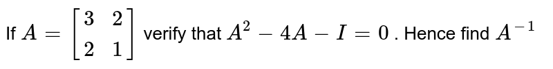 If `A=[(3,2),(2,1)]` verify that `A^2-4A-I=0` . Hence find `A^(-1)`