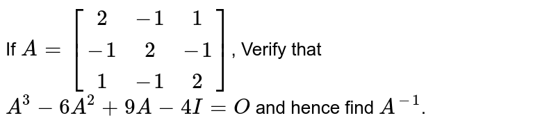 If `A=[(2,-1,1),(-1,2,-1),(1,-1,2)]`  verify that `A^3-6a^2+9A-4I -4I=0` and hence find `A^(-1)`