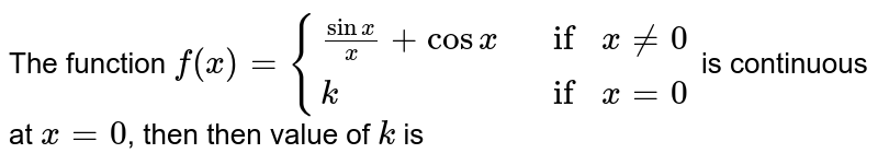 """The function `f(x) = {{:((""""sin x"""")/(-x)+ cos x ,if x != 0),(k , if x != 0):}` is continuous at `x = 0`, then then value of `'k'` is"""