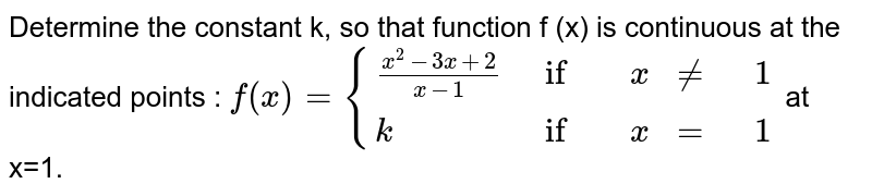 """Determine the value of the constant k so that the function <br> `f(x) = {{:((x^2 - 3x + 2)/(x - 1), """"if """" x != 1),(k,""""if """" x = 1):}` is continuous at `x = 1`."""
