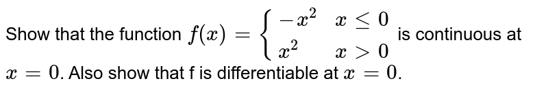 Show that the function `f(x) = {{:(-x^2, x le 0),(x^2 ,x gt 0):}` is continuous at `x = 0`. Also show that f is differentiable at `x = 0`.