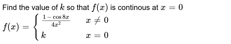 """Find the value of `k` so that `f(x)` is continous at `x = 0` <br> `f(x) = {{:((1 - cos 8x)/(4x^2)"""","""" ,x != 0),(k"""","""", x = 0):}`"""
