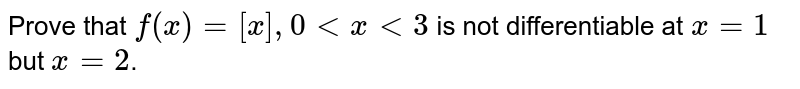 Prove that `f(x) = [x], 0 lt x lt 3` is not differentiable at `x = 1` but `x = 2`.