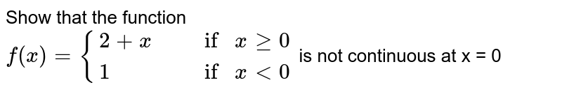 """Show that the function <br> `f(x) = {{:(2 + x"""","""" , """"if """" x ge 0),(1"""","""", """"if """" x lt 0):}` is not continuous at x = 0"""