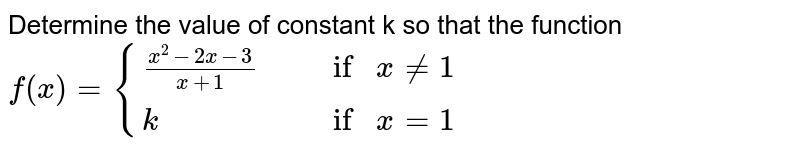 """Determine the value of constant k so that the function <br> `f(x) = {{:((x^2 - 2x - 3)/(x + 1)"""","""" ,""""if """" x != 1),(k"""","""",""""if """"  x = 1):}`"""