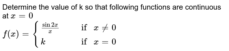 """Determine the value of k so that following functions are continuous at `x = 0 ` <br> `f(x) = {{:((sin 2x)/(x)"""","""" ,""""if """" x != 0),(k"""","""",""""if """"  x = 0):}`"""