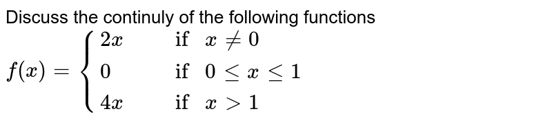 """Discuss the continuly of the following functions <br> `f(x) = {{:(2x"""","""" , """"if """" x != 0),(0"""","""", """"if """" 0 le x le 1),(4x"""","""" , """"if """" x gt 1):}`"""