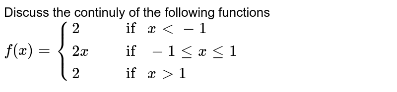 """Discuss the continuly of the following functions <br> `f(x) = {{:(2"""","""" , """"if """" x lt -1),(2x"""","""", """"if """" -1 le x le 1),(2"""","""" , """"if """" x gt 1):}`"""