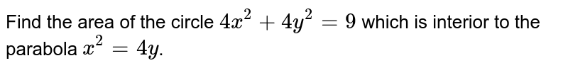 Using integration find the area of region <br> `{(x,y):x^(2)le4y,4x^(2)+4y^(2)le9}` <br> Or <br> Find the area of the circle `4x^(2)+4y^(2)=9` which is interior to the parabola `x^(2)=4y`