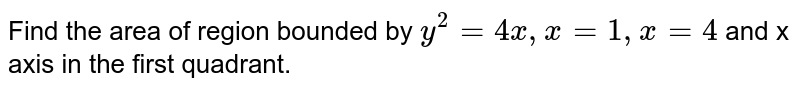 Find the area of region bounded by `y^(2)=4x,x=1,x=4` and x axis in the first quadrant.