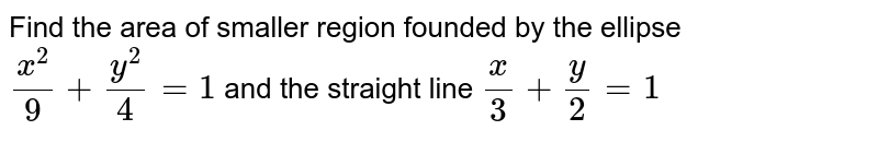 Find the area of smaller region bounded by the ellipse `(x^(2))/9+(y^(2))/4=1` and the straight line `x/3+y/2=1`<br> Using integration, find the area of region `{(x,y):(x^(2))/9+(y^(2))/4le 1 le x/3+y/2}`