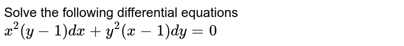 Solve the following differential equations <br> `x^(2) ( y -1) dx + y^(2) ( x -1) dy  = 0`