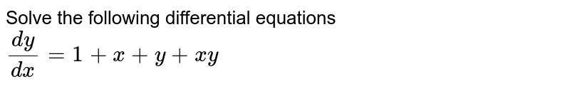 Solve the following differential equations <br> `(dy)/( dx) = 1+ x  + y + xy`