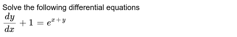 Solve the following differential equations <br> `(dy)/( dx) + 1 = e^( x+y)`