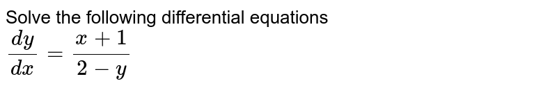 Solve the following differential equations <br> `(dy)/( dx) = ( x+1)/( 2-y)`