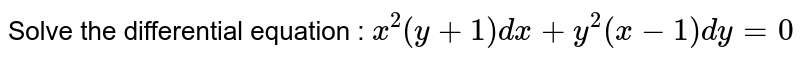Solve the following differential equations <br> `x^(2) ( y + 1)  dx + y^(2) ( x-1) dy = 0`