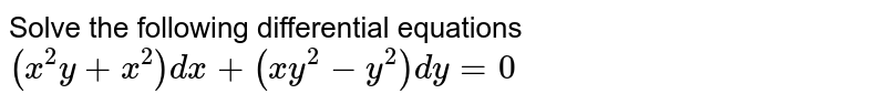 Solve the following differential equations <br> `(x^(2) y + x^(2) ) dx + (xy^(2)  - y^(2) ) dy = 0`