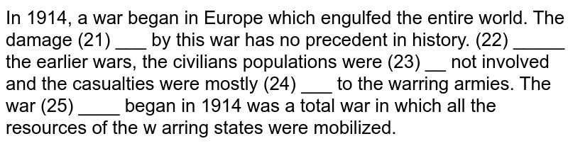 In   1914,   a   war   began   in   Europe   which   engulfed   the   entire   world.   The   damage   (21)   ___   by  this  war   has   no   precedent  in   history.   (22)   _____  the   earlier   wars,   the   civilians   populations   were   (23)   __   not   involved   and   the   casualties   were   mostly   (24)   ___   to   the   warring   armies. The   war   (25)   ____   began   in   1914  was   a   total   war   in   which   all   the   resources   of   the  w arring   states   were   mobilized.