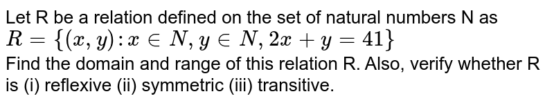 Let R be a relation defined on the set of natural numbers N as <br> `R={(x,y):x inN,yinN,2x+y=41}` <br> Find the domain and range of this relation R. Also, verify whether R is (i) reflexive (ii) symmetric (iii) transitive.