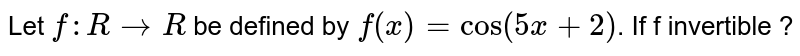 """Let `f:RrarrR` be defined by `f(x)=""""cos""""(5x+2)`. If f invertible ?"""