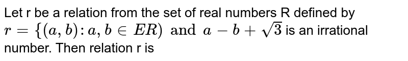 Let r be a relation from the set of real numbers R defined by `r={(a,b):a,binER)anda-b+sqrt(3)` is an irrational number. Then relation r is