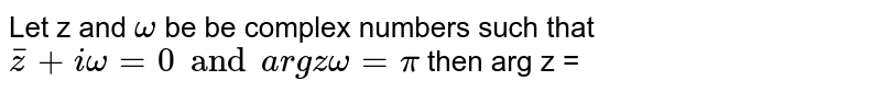 Let z and `omega` be  be complex numbers such that  ` bar(z) + i omega = 0 and arg z omega = pi` then arg z =