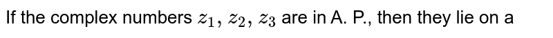 If the complex numbers ` z_(1) , z_(2) , z_(3) ` are in A. P., then they lie on a